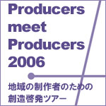 Producers meet Producers 2006 地域の制作者のための創造啓発ツアー